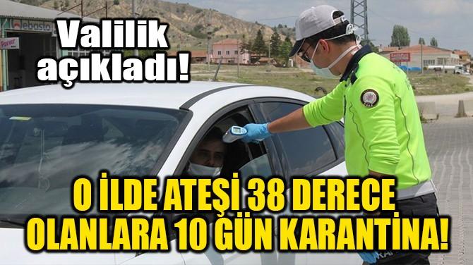 O İLDE ATEŞİ 38 DERECE OLANLARA 10 GÜN KARANTİNA!