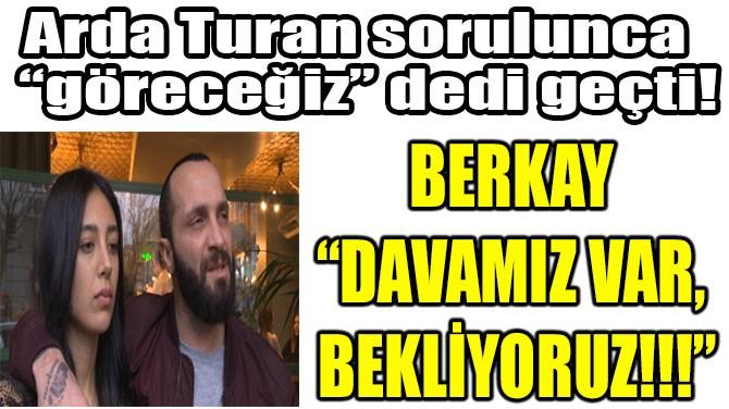 """BERKAY """"DAVAMIZ VAR, BEKLİYORUZ!!!"""""""