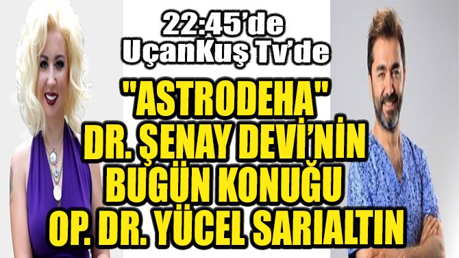 """""""ASTRODEHA"""" DR. ŞENAY DEVİ'NİN BUGÜN KONUĞU YÜCEL SARIALTIN"""