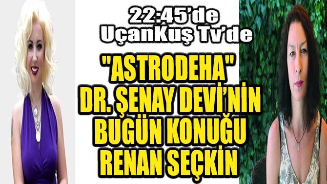 """ASTRODEHA"" DR. ŞENAY DEVİ'NİN BUGÜN KONUĞU RENAN SEÇKİN!"