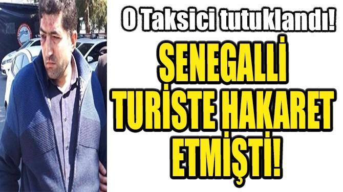 SENEGALLİ TURİSTE HAKARET EDEN TAKSİCİ TUTUKLANDI!