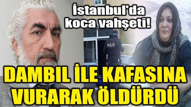 İSTANBUL'DA KOCA VAHŞETİ! DAMBIL İLE KAFASINA VURARAK ÖLDÜRDÜ