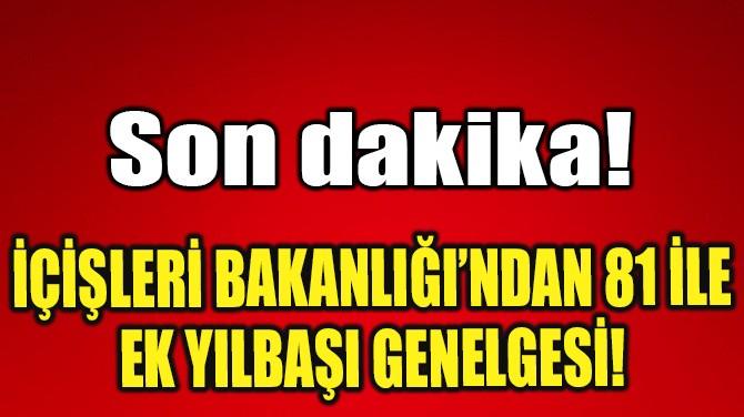 İÇİŞLERİ BAKANLIĞI'NDAN 81 İLE  EK YILBAŞI GENELGESİ!