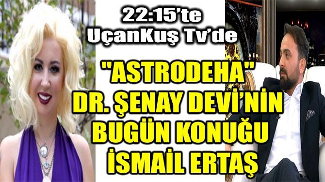 """""""ASTRODEHA"""" DR. ŞENAY DEVİ'NİN BUGÜN KONUĞU İSMAİL ERTAŞ"""