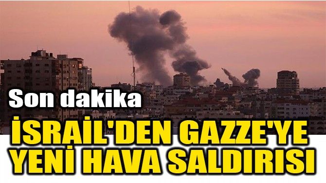 İSRAİL'DEN GAZZE'YE  YENİ HAVA SALDIRISI