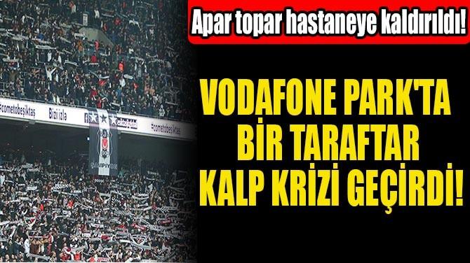 VODAFONE PARK'TA BİR TARAFTAR KALP KRİZİ GEÇİRDİ!