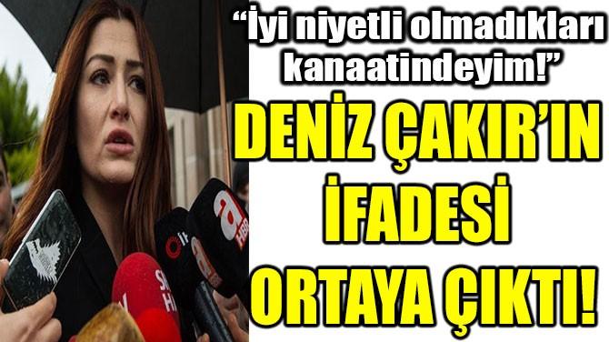 DENİZ ÇAKIR'IN  İFADESİ  ORTAYA ÇIKTI!
