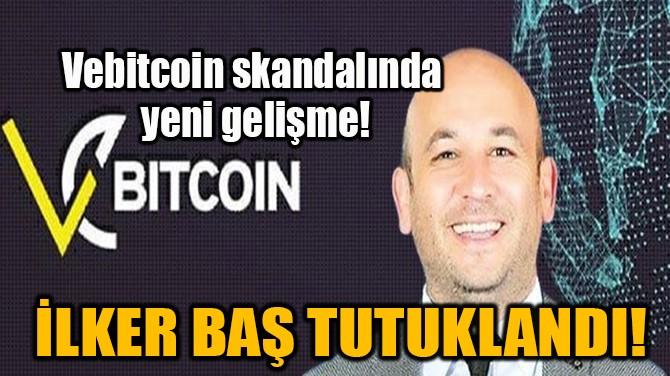 İLKER BAŞ TUTUKLANDI!