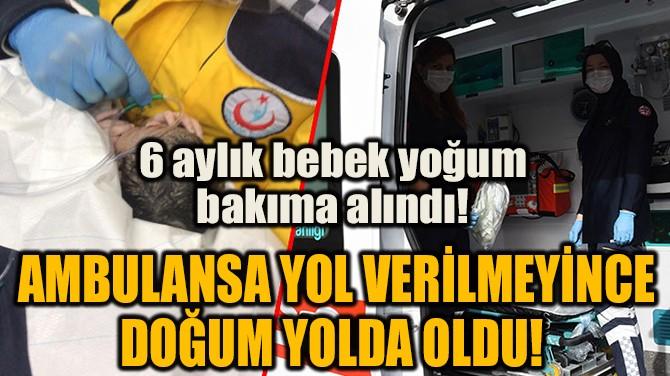 AMBULANSA YOL VERİLMEYİNCE DOĞUM YOLDA OLDU!