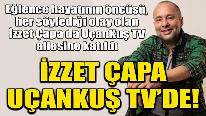 İZZET ÇAPA UÇANKUŞ TV'DE!