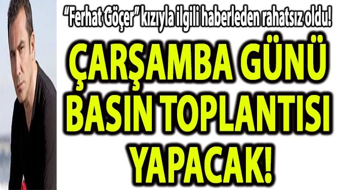 """""""FERHAT GÖÇER"""" ÇARŞAMBA GÜNÜ BASIN TOPLANTISI YAPACAK!"""