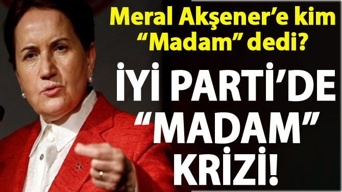 "İYİ PARTİ'DE ""MADAM"" KRİZİ! MERAL AKŞENER'E KİM ""MADAM"" DEDİ?"