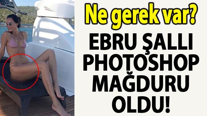 EBRU ŞALLI PHOTOSHOP MAĞDURU OLDU!
