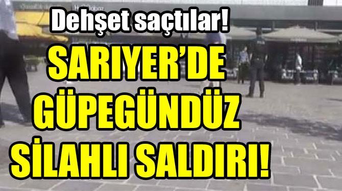 SARIYER'DE GÜPEGÜNDÜZ SİLAHLI SALDIRI!