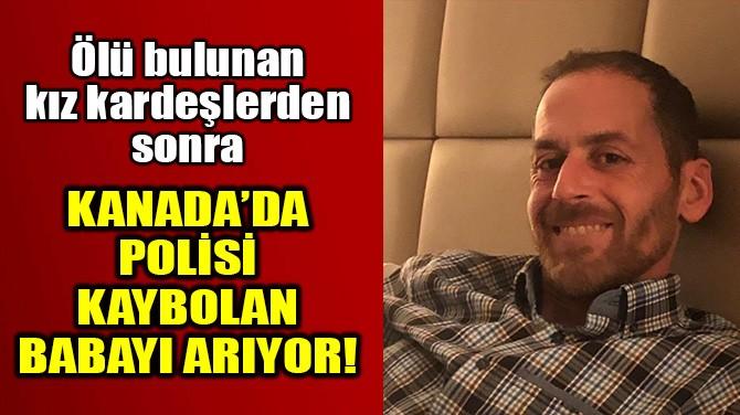 POLİS ÖLÜ BULUNAN KIZ KARDEŞLERİN KAYBOLAN BABAYI ARIYOR!