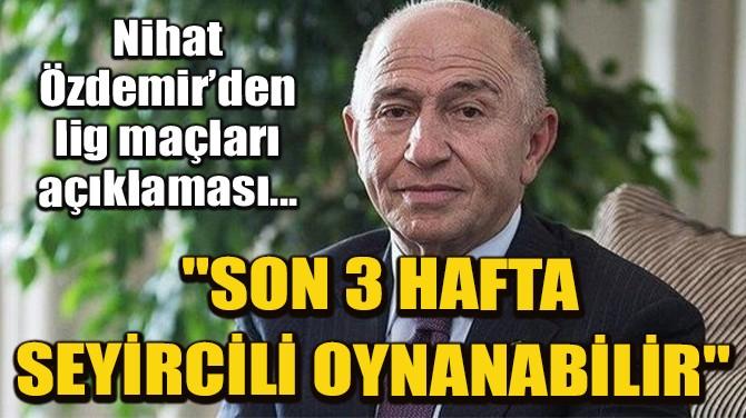 """NİHAT ÖZDEMİR: """"SON 3 HAFTA SEYİRCİLİ OYNANABİLİR"""""""