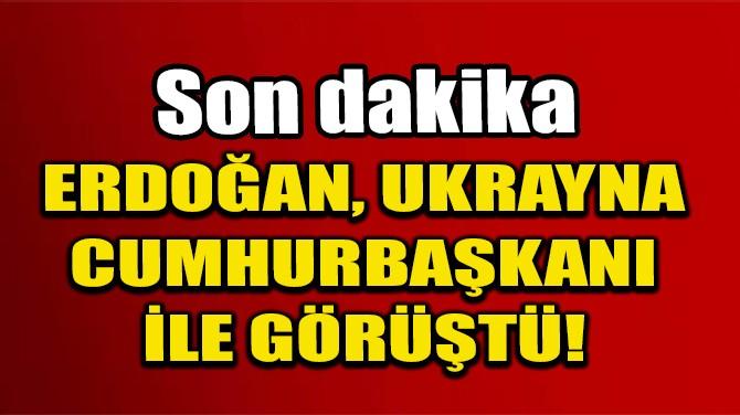 ERDOĞAN, UKRAYNA CUMHURBAŞKANI İLE GÖRÜŞTÜ!