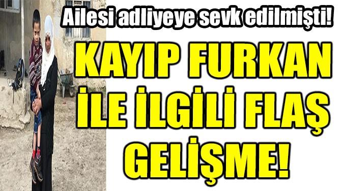 KAYIP FURKAN İLE İLGİLİ FLAŞ GELİŞME!