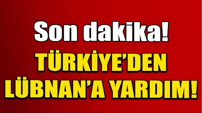 TÜRKİYE'DEN LÜBNAN'A YARDIM!