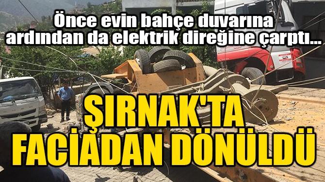 ŞIRNAK'TA FACİADAN DÖNÜLDÜ