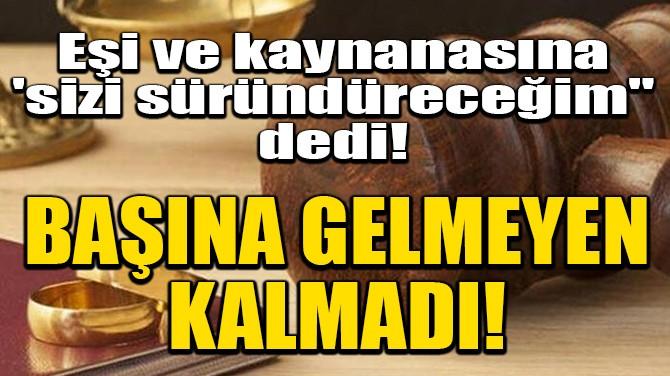 """EŞİ VE KAYNANASINA 'SİZİ SÜRÜNDÜRECEĞİM"""" DEYİNE OLANLAR OLDU!"""