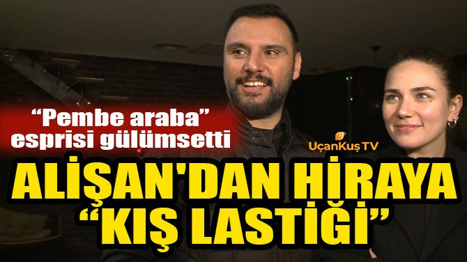 "ALİŞAN'DAN HİRA'YA ""KIŞ LASTİĞİ"""