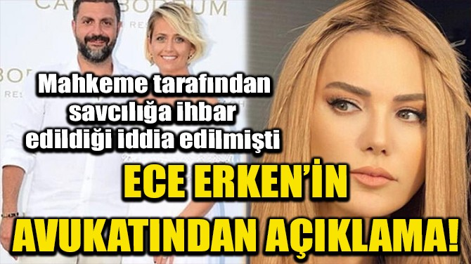 ECE ERKEN'İN AVUKATINDAN 'SAVCILIK İHBARI' AÇIKLAMASI!