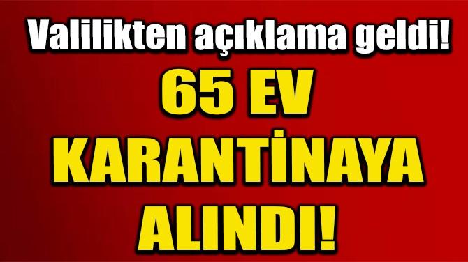 ŞANLIURFA'DA 65 EV KARANTİNAYA ALINDI!