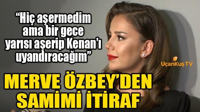 MERVE ÖZBEY'DEN SAMİMİ İTİRAF!