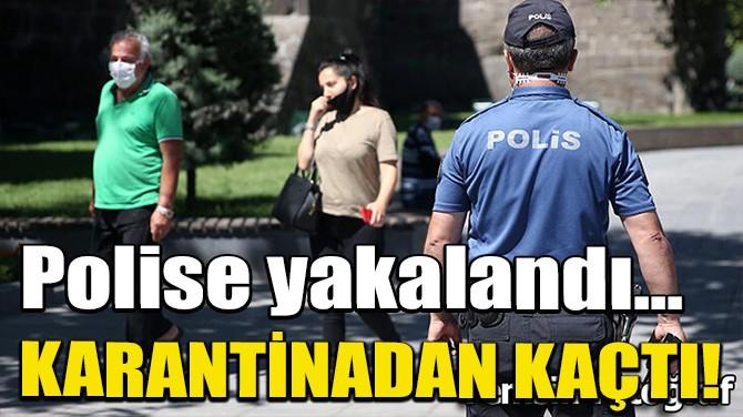 KARANTİNADAN KAÇTI, POLİSE YAKALANDI