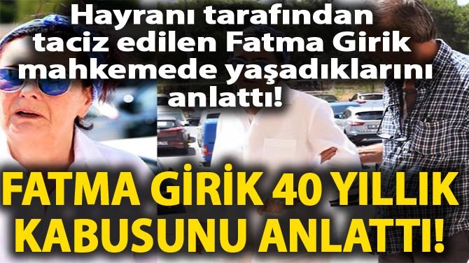 FATMA GİRİK'E KABUSU YAŞATMIŞTI! MAHKEMEDE TEK TEK ANLATTI!