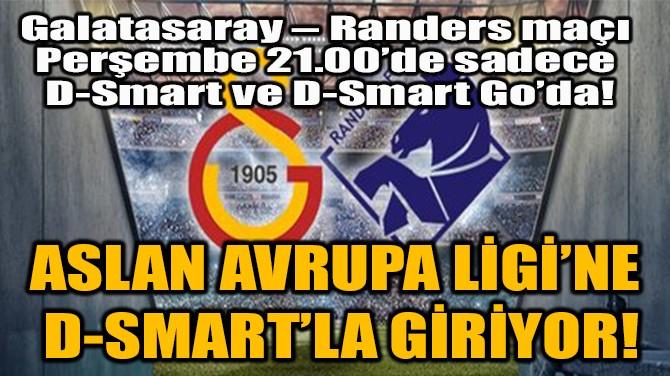 ASLAN AVRUPA LİGİ'NE  D-SMART'LA GİRİYOR!