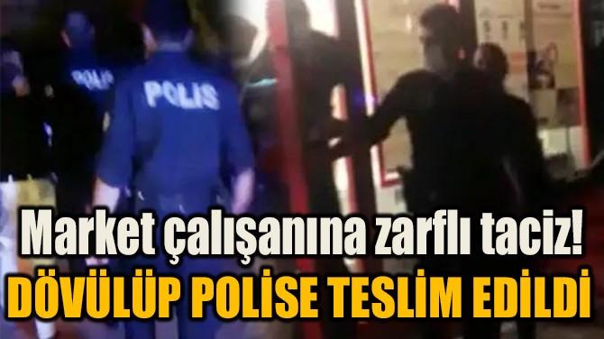 MARKET ÇALIŞANINA ZARFLI TACİZ! DÖVÜLÜP POLİSE TESLİM EDİLDİ