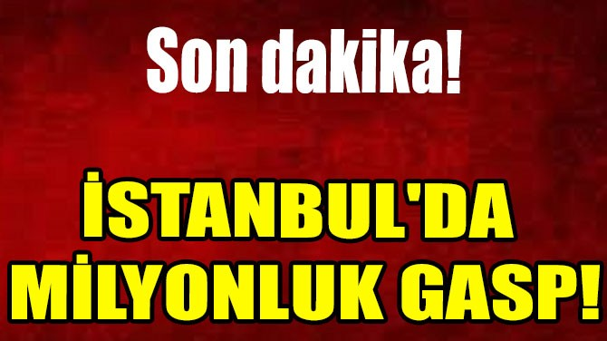 İSTANBUL'DA  MİLYONLUK GASP!