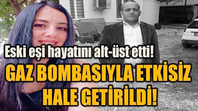 GAZ BOMBASIYLA ETKİSİZ  HALE GETİRİLDİ!