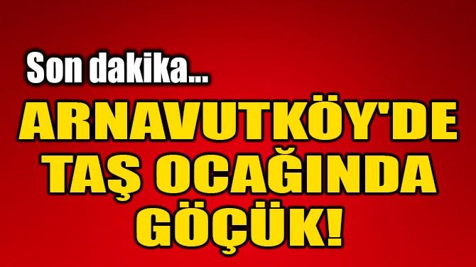 ARNAVUTKÖY'DE TAŞ OCAĞINDA GÖÇÜK!