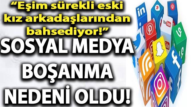 SOSYAL MEDYA BOŞANMA NEDENİ OLDU!