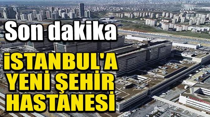 İSTANBUL'A YENİ ŞEHİR HASTANESİ
