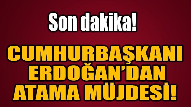 CUMHURBAŞKANI  ERDOĞAN'DAN  ATAMA MÜJDESİ!