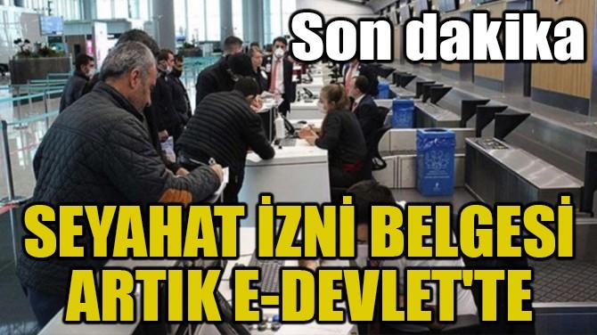 SEYAHAT İZNİ BELGESİ ARTIK E-DEVLET'TE