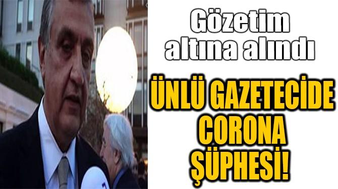ÜNLÜ GAZETECİDE CORONA ŞÜPHESİ