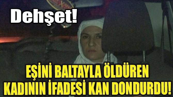 EŞİNİ BALTAYLA ÖLDÜREN KADININ İFADESİ KAN DONDURDU!