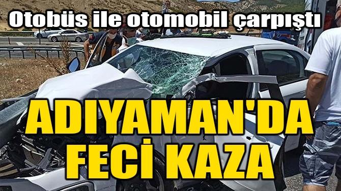 ADIYAMAN'DA FECİ KAZA!