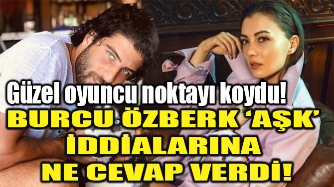 BURCU ÖZBERK 'AŞK' DEDİKODULARINA NE CEVAP VERDİ!