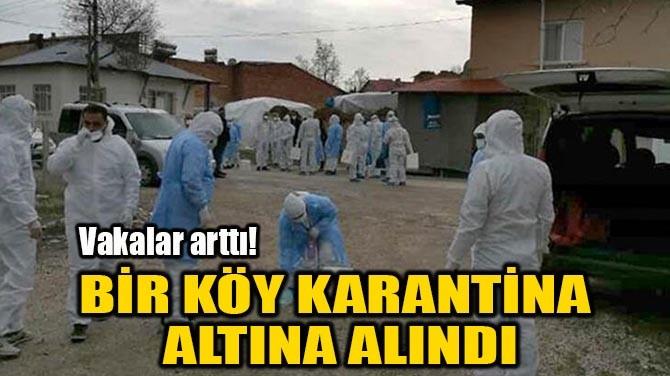 BİR KÖY KARANTİNA ALTINA ALINDI