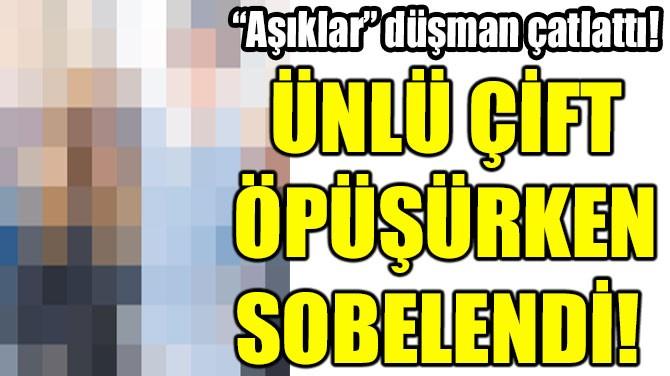 ÜNLÜ ÇİFT ÖPÜŞÜRKEN SOBELENDİ!