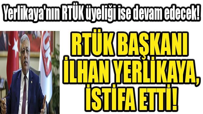 RTÜK BAŞKANI İLHAN YERLİKAYA İSTİFA ETTİ!