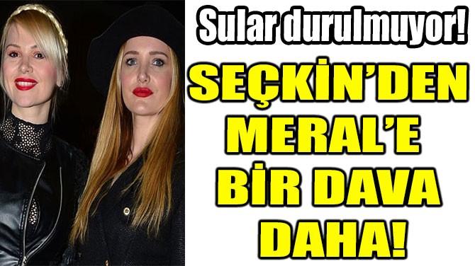 SEÇKİN PİRİLER'DEN MERAL KAPLAN'A BİR DAVA DAHA!
