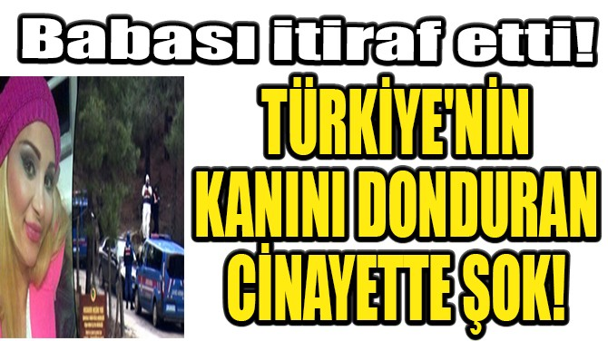 TÜRKİYE'NİN KANINI DONDURAN CİNAYETTE ŞOK! BABASI İTİRAF ETTİ!