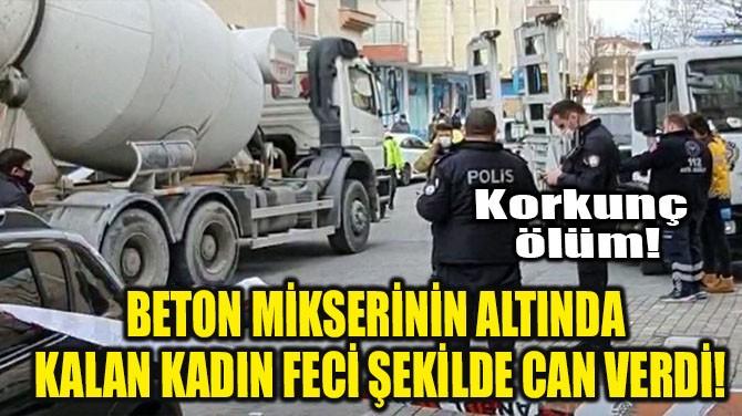 BETON MİKSERİNİN ALTINDA KALAN KADIN FECİ ŞEKİLDE CAN VERDİ!